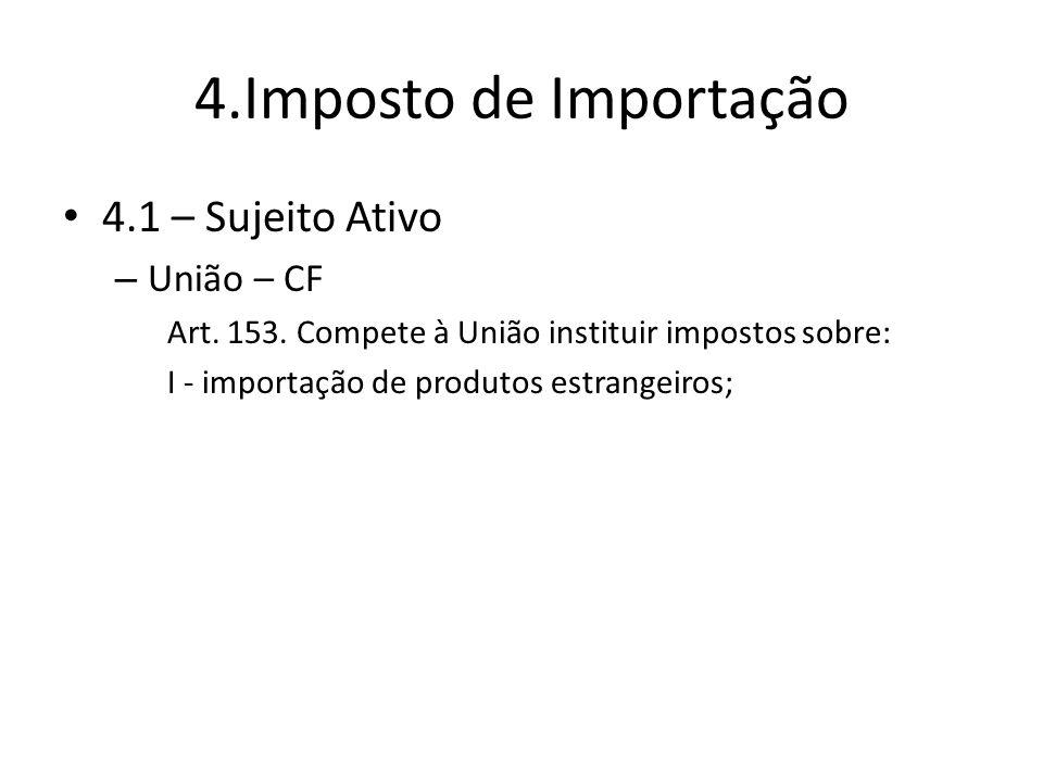 4.Imposto de Importação 4.1 – Sujeito Ativo União – CF