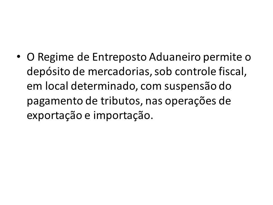 O Regime de Entreposto Aduaneiro permite o depósito de mercadorias, sob controle fiscal, em local determinado, com suspensão do pagamento de tributos, nas operações de exportação e importação.