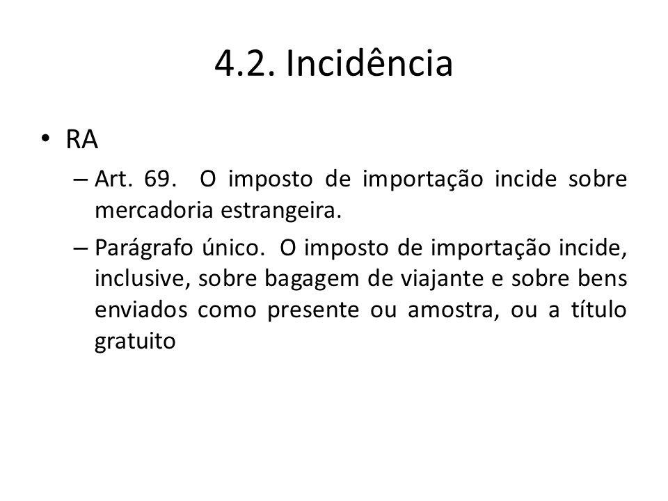 4.2. Incidência RA. Art. 69. O imposto de importação incide sobre mercadoria estrangeira.