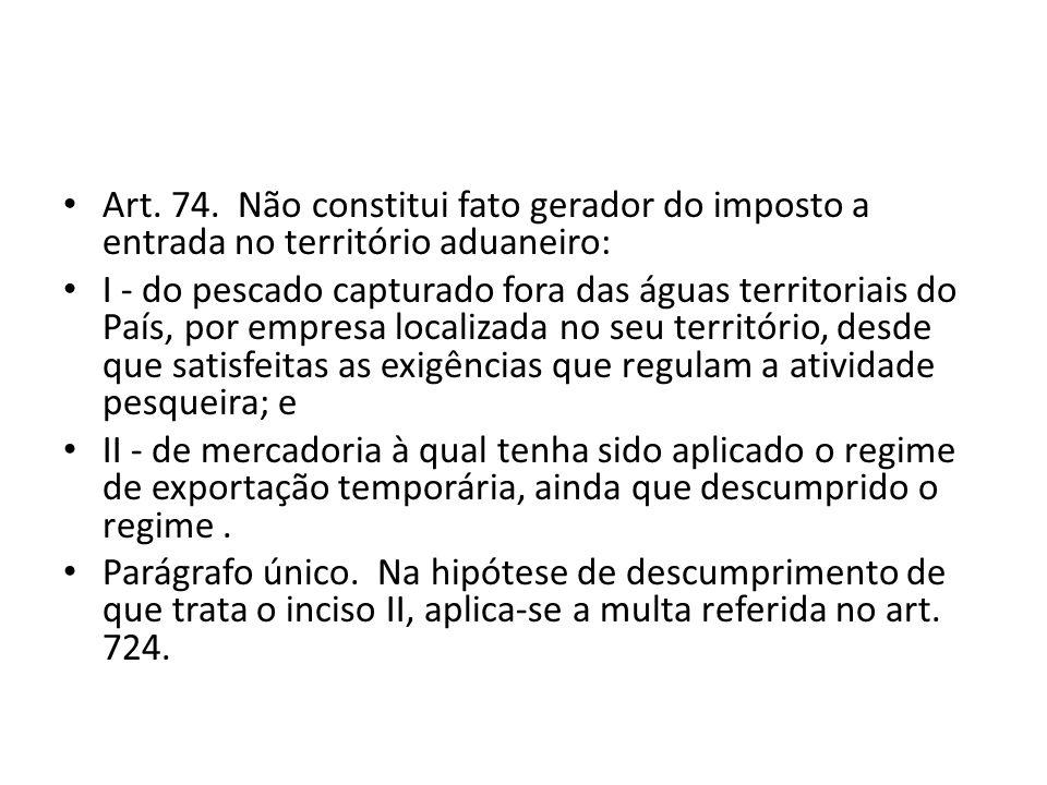 Art. 74. Não constitui fato gerador do imposto a entrada no território aduaneiro: