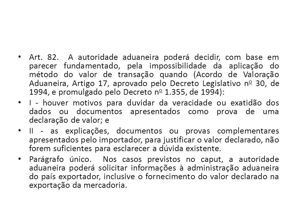 Art. 82. A autoridade aduaneira poderá decidir, com base em parecer fundamentado, pela impossibilidade da aplicação do método do valor de transação quando (Acordo de Valoração Aduaneira, Artigo 17, aprovado pelo Decreto Legislativo no 30, de 1994, e promulgado pelo Decreto no 1.355, de 1994):