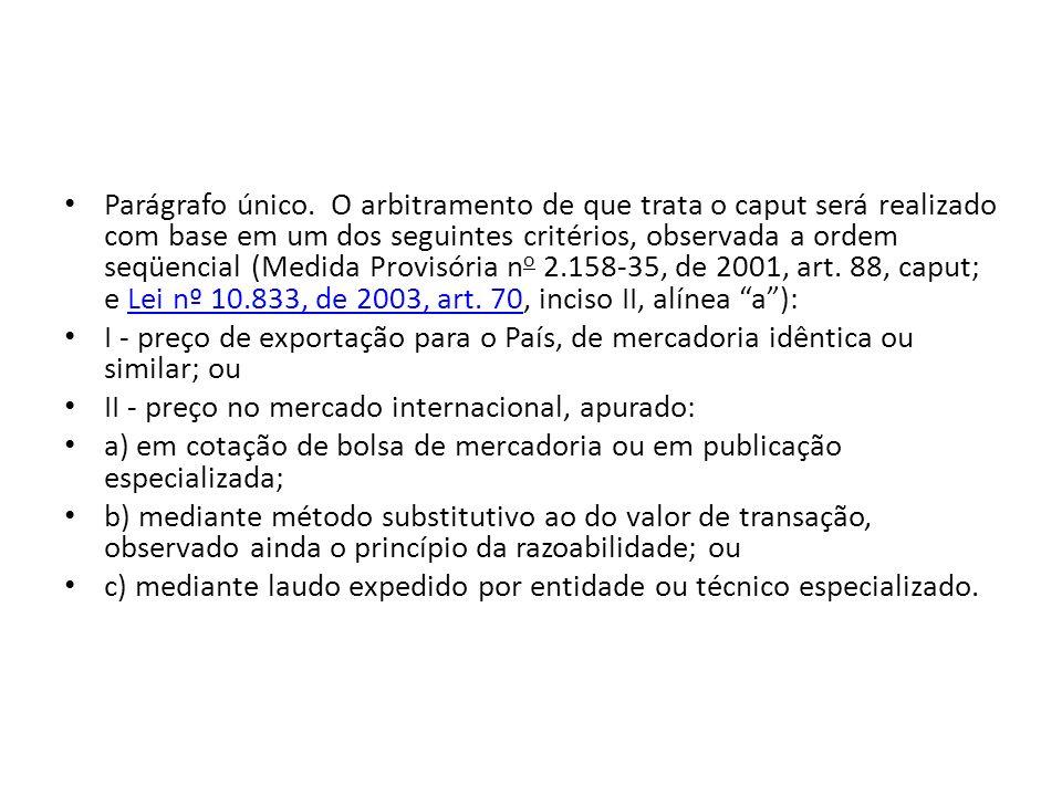 Parágrafo único. O arbitramento de que trata o caput será realizado com base em um dos seguintes critérios, observada a ordem seqüencial (Medida Provisória no 2.158-35, de 2001, art. 88, caput; e Lei nº 10.833, de 2003, art. 70, inciso II, alínea a ):