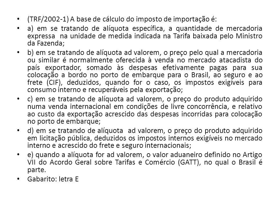 (TRF/2002-1) A base de cálculo do imposto de importação é: