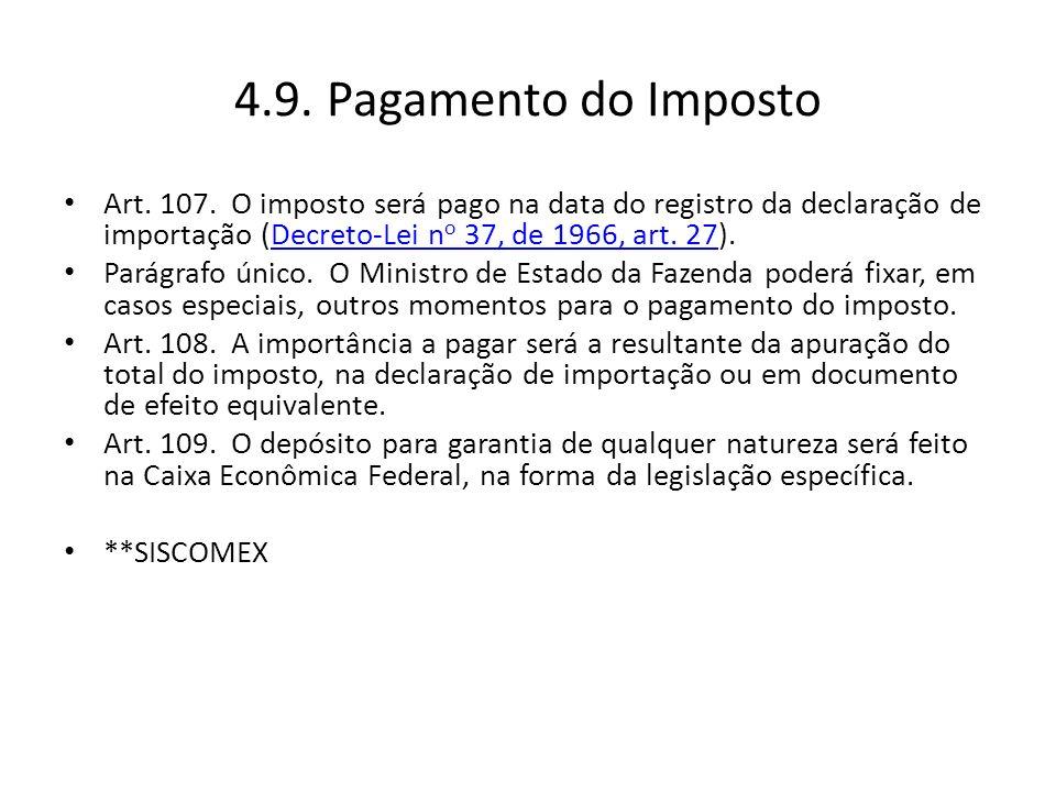 4.9. Pagamento do Imposto Art. 107. O imposto será pago na data do registro da declaração de importação (Decreto-Lei no 37, de 1966, art. 27).