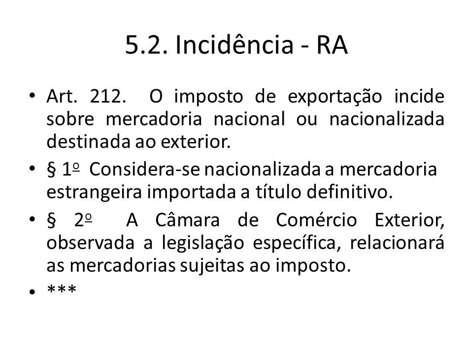 5.2. Incidência - RA Art. 212. O imposto de exportação incide sobre mercadoria nacional ou nacionalizada destinada ao exterior.