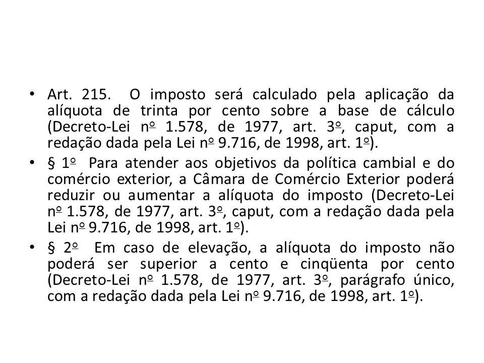 Art. 215. O imposto será calculado pela aplicação da alíquota de trinta por cento sobre a base de cálculo (Decreto-Lei no 1.578, de 1977, art. 3o, caput, com a redação dada pela Lei no 9.716, de 1998, art. 1o).