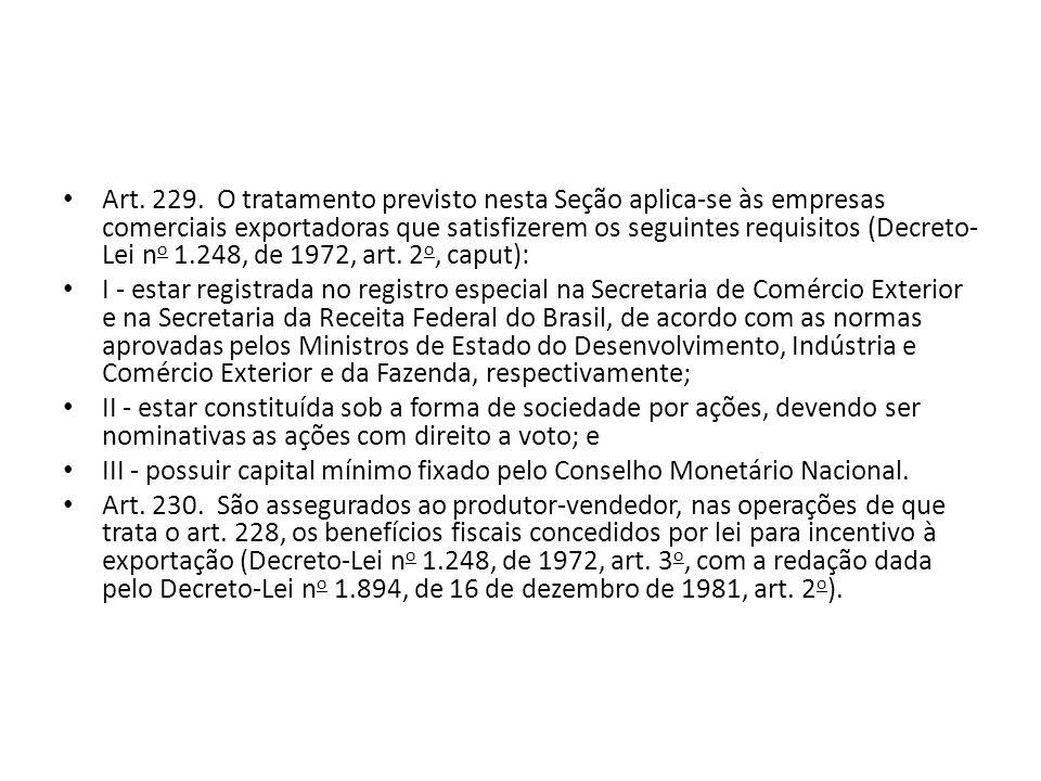Art. 229. O tratamento previsto nesta Seção aplica-se às empresas comerciais exportadoras que satisfizerem os seguintes requisitos (Decreto-Lei no 1.248, de 1972, art. 2o, caput):
