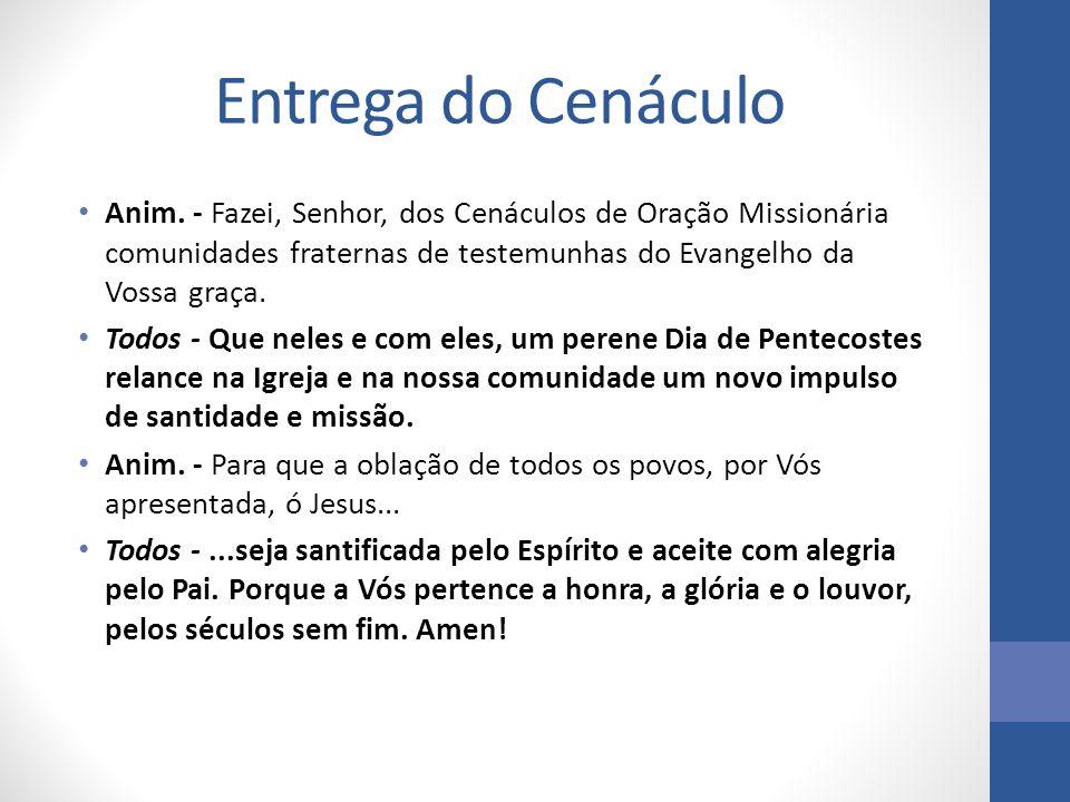 Entrega do Cenáculo Anim. - Fazei, Senhor, dos Cenáculos de Oração Missionária comunidades fraternas de testemunhas do Evangelho da Vossa graça.