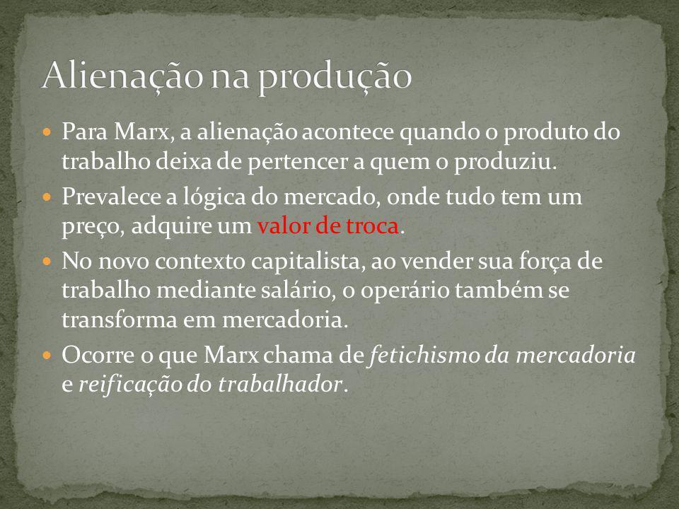 Alienação na produção Para Marx, a alienação acontece quando o produto do trabalho deixa de pertencer a quem o produziu.