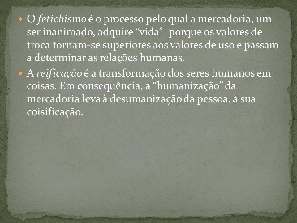 O fetichismo é o processo pelo qual a mercadoria, um ser inanimado, adquire vida porque os valores de troca tornam-se superiores aos valores de uso e passam a determinar as relações humanas.