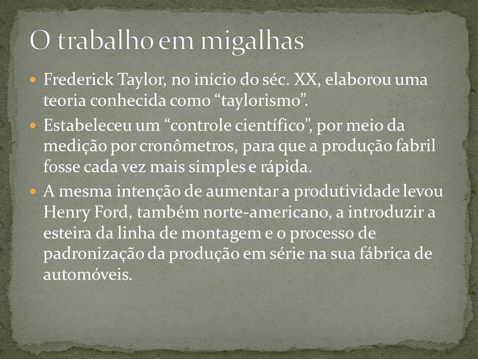 O trabalho em migalhas Frederick Taylor, no início do séc. XX, elaborou uma teoria conhecida como taylorismo .