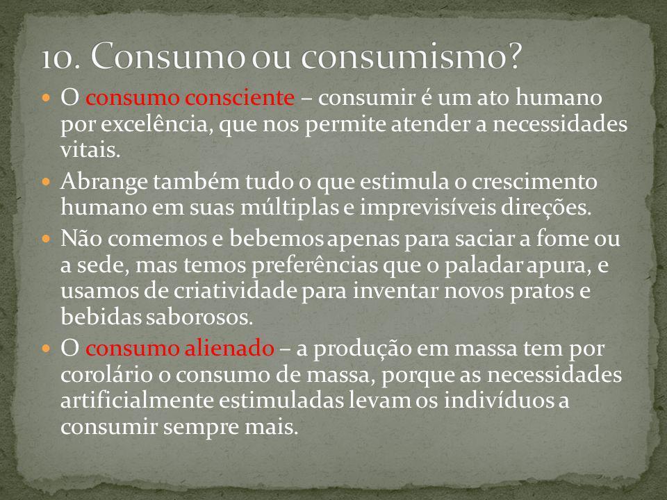 10. Consumo ou consumismo O consumo consciente – consumir é um ato humano por excelência, que nos permite atender a necessidades vitais.