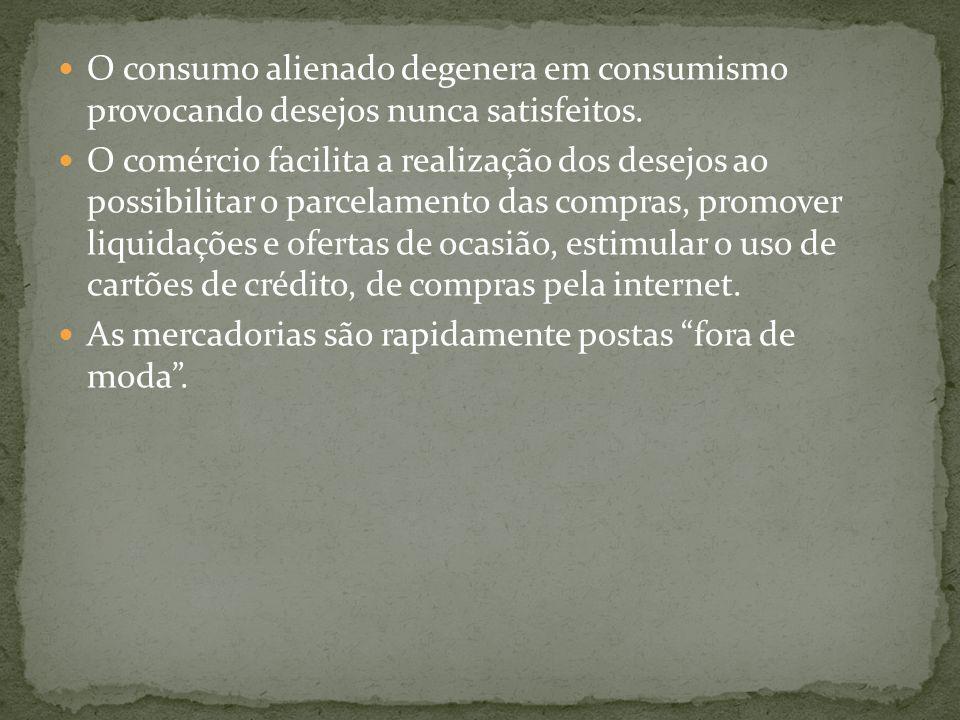O consumo alienado degenera em consumismo provocando desejos nunca satisfeitos.