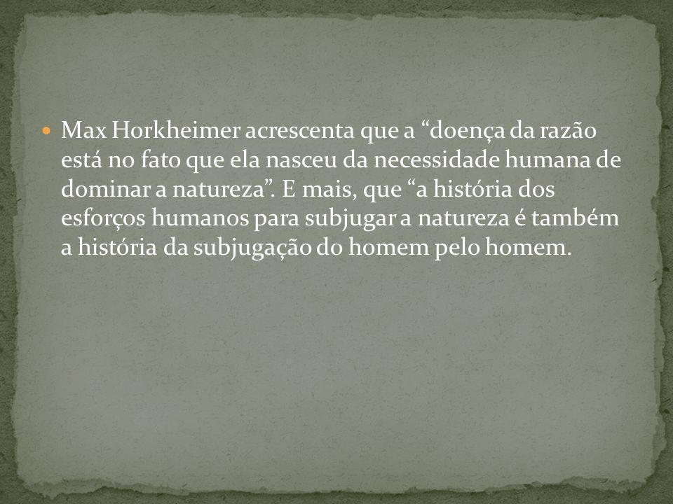 Max Horkheimer acrescenta que a doença da razão está no fato que ela nasceu da necessidade humana de dominar a natureza .