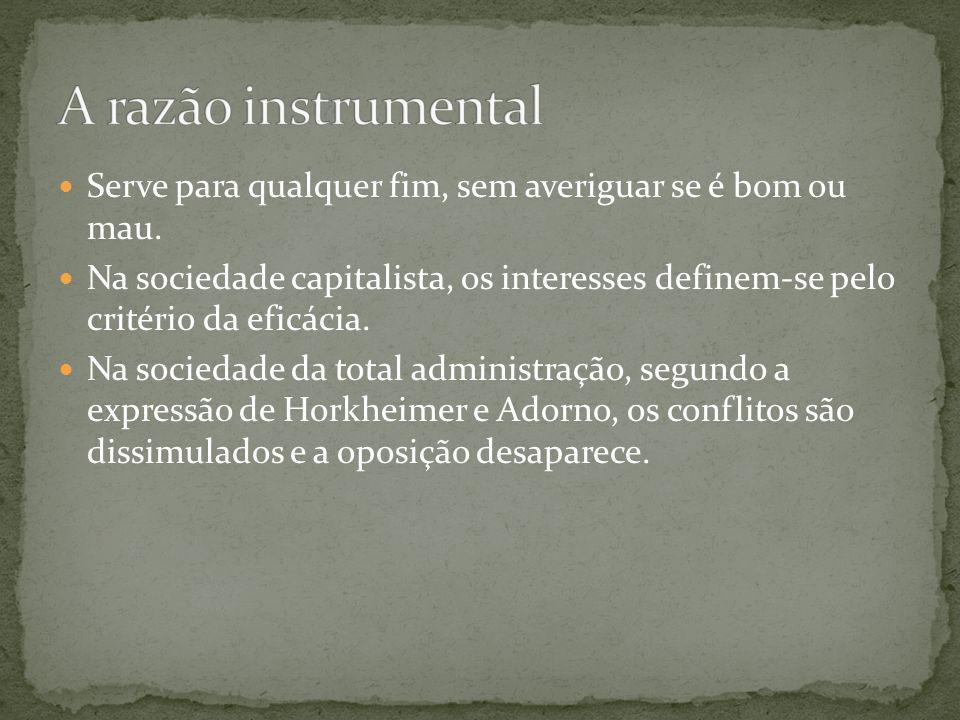 A razão instrumental Serve para qualquer fim, sem averiguar se é bom ou mau.