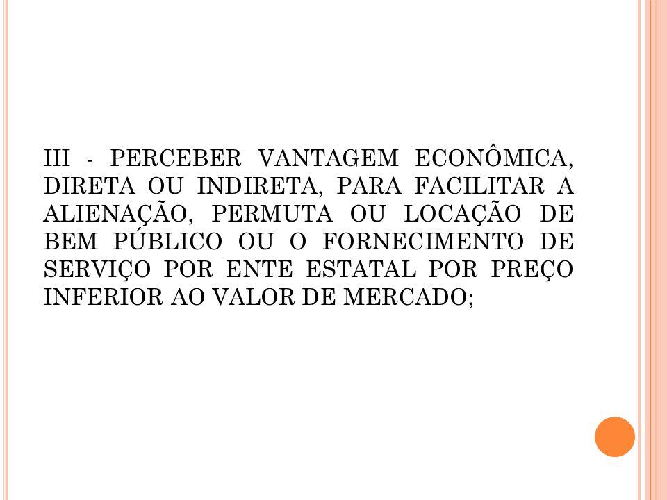 III - perceber vantagem econômica, direta ou indireta, para facilitar a alienação, permuta ou locação de bem público ou o fornecimento de serviço por ente estatal por preço inferior ao valor de mercado;