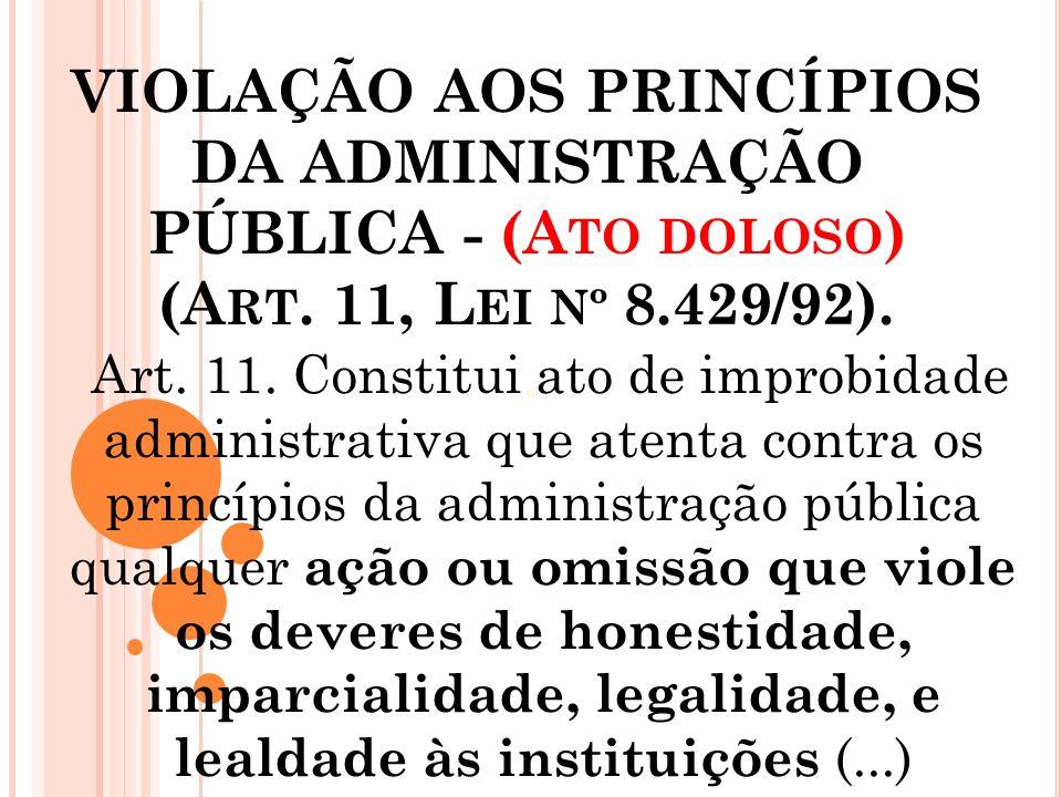 VIOLAÇÃO AOS PRINCÍPIOS DA ADMINISTRAÇÃO PÚBLICA - (Ato doloso) (Art