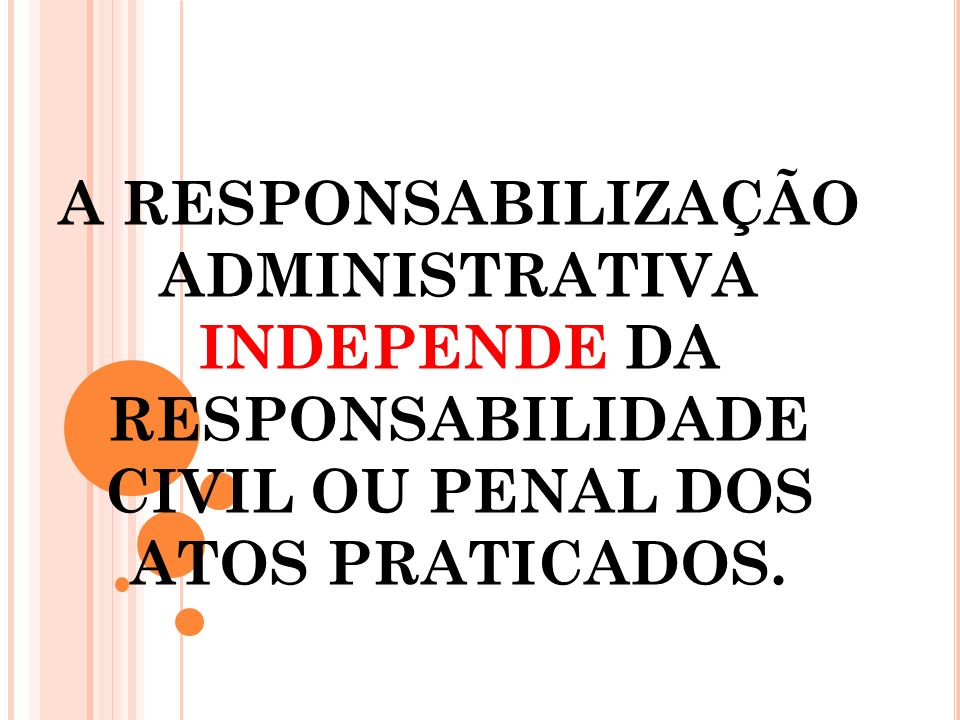 A responsabilização administrativa INDEPENDE DA RESPONSABILIDADE CIVIL OU PENAL DOS ATOS PRATICADOS.