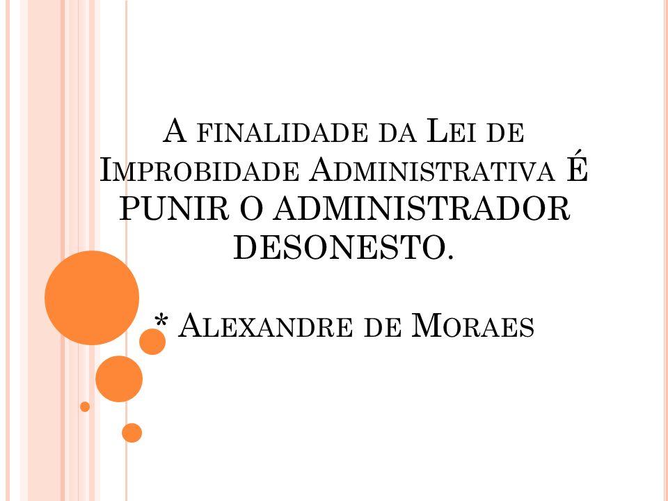 A finalidade da Lei de Improbidade Administrativa É PUNIR O ADMINISTRADOR DESONESTO.