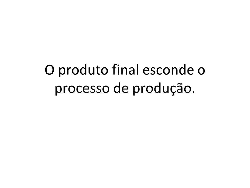 O produto final esconde o processo de produção.
