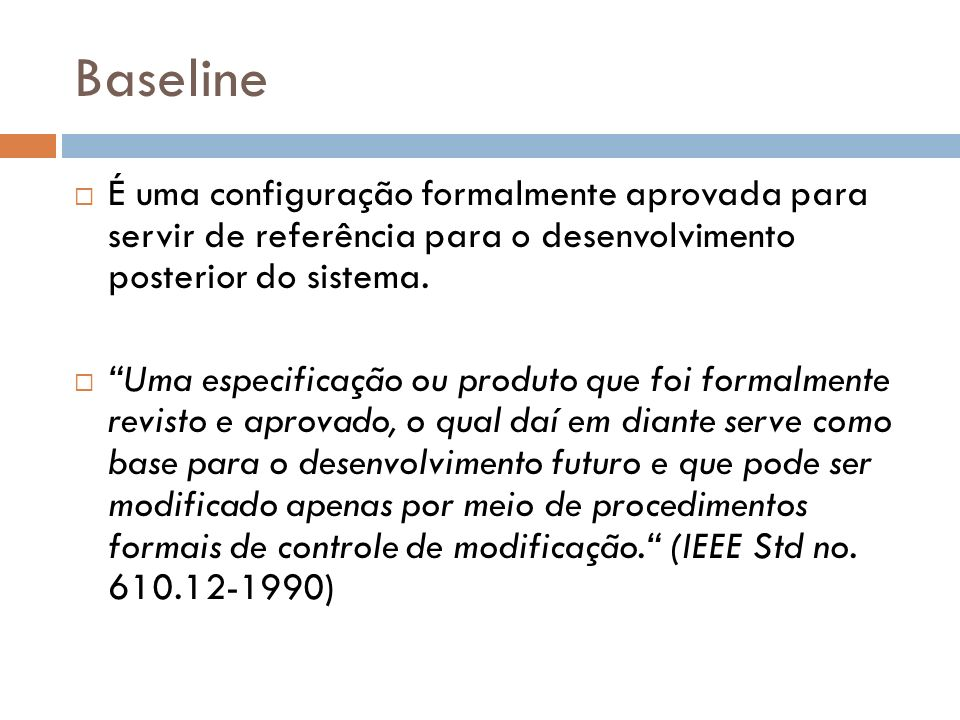 Baseline É uma configuração formalmente aprovada para servir de referência para o desenvolvimento posterior do sistema.
