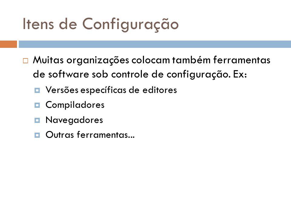 Itens de Configuração Muitas organizações colocam também ferramentas de software sob controle de configuração. Ex: