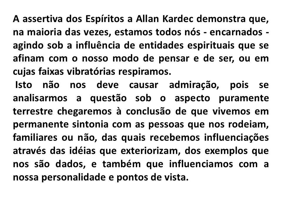 A assertiva dos Espíritos a Allan Kardec demonstra que, na maioria das vezes, estamos todos nós - encarnados - agindo sob a influência de entidades espirituais que se afinam com o nosso modo de pensar e de ser, ou em cujas faixas vibratórias respiramos.