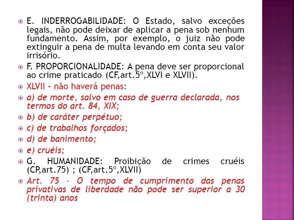 E. INDERROGABILIDADE: O Estado, salvo exceções legais, não pode deixar de aplicar a pena sob nenhum fundamento. Assim, por exemplo, o juiz não pode extinguir a pena de multa levando em conta seu valor irrisório.