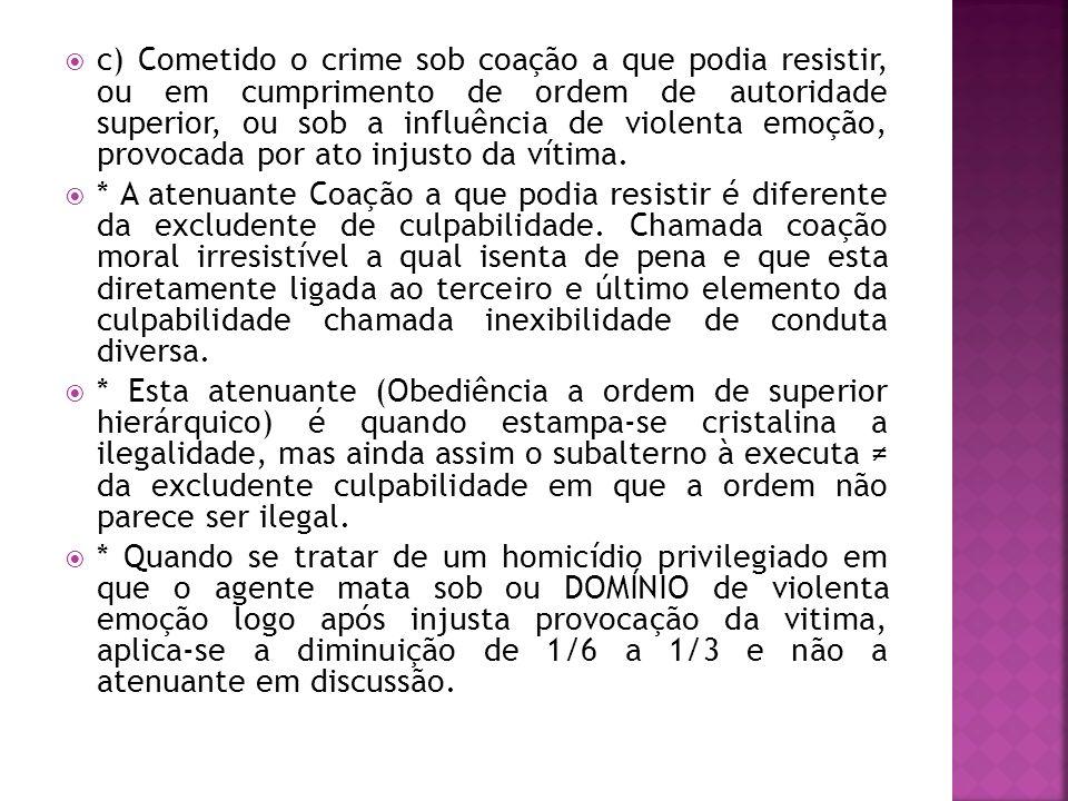 c) Cometido o crime sob coação a que podia resistir, ou em cumprimento de ordem de autoridade superior, ou sob a influência de violenta emoção, provocada por ato injusto da vítima.