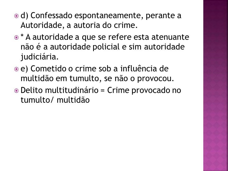 d) Confessado espontaneamente, perante a Autoridade, a autoria do crime.