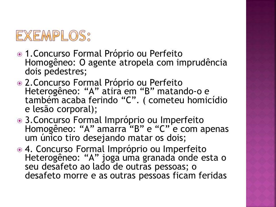 Exemplos: 1.Concurso Formal Próprio ou Perfeito Homogêneo: O agente atropela com imprudência dois pedestres;