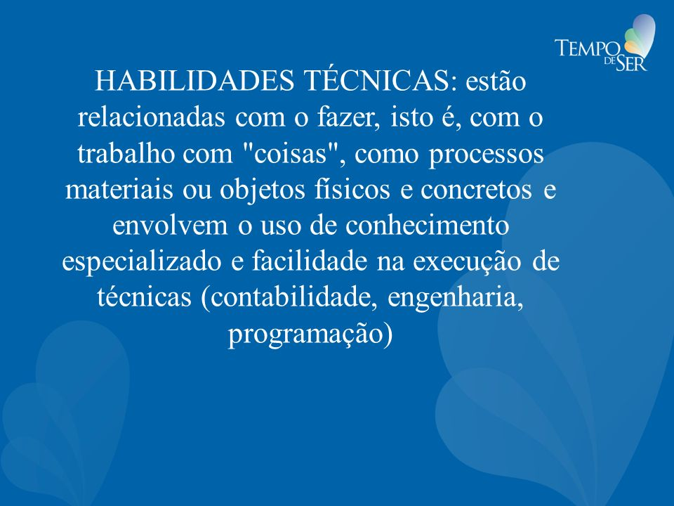 HABILIDADES TÉCNICAS: estão relacionadas com o fazer, isto é, com o trabalho com coisas , como processos materiais ou objetos físicos e concretos e envolvem o uso de conhecimento especializado e facilidade na execução de técnicas (contabilidade, engenharia, programação)
