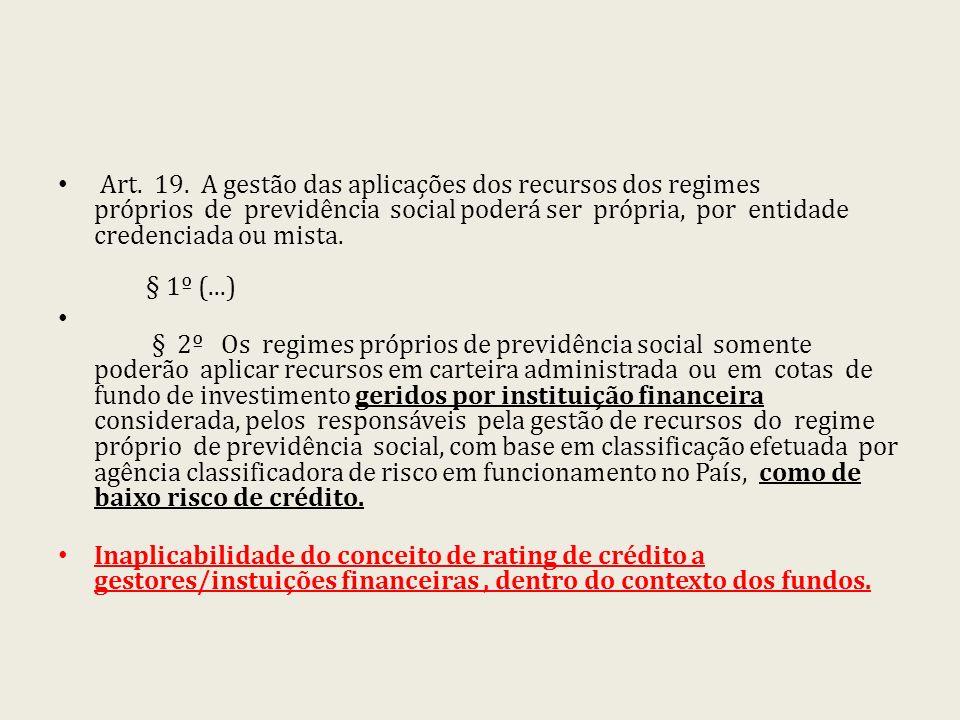 Art. 19. A gestão das aplicações dos recursos dos regimes próprios de previdência social poderá ser própria, por entidade credenciada ou mista. § 1º (...)