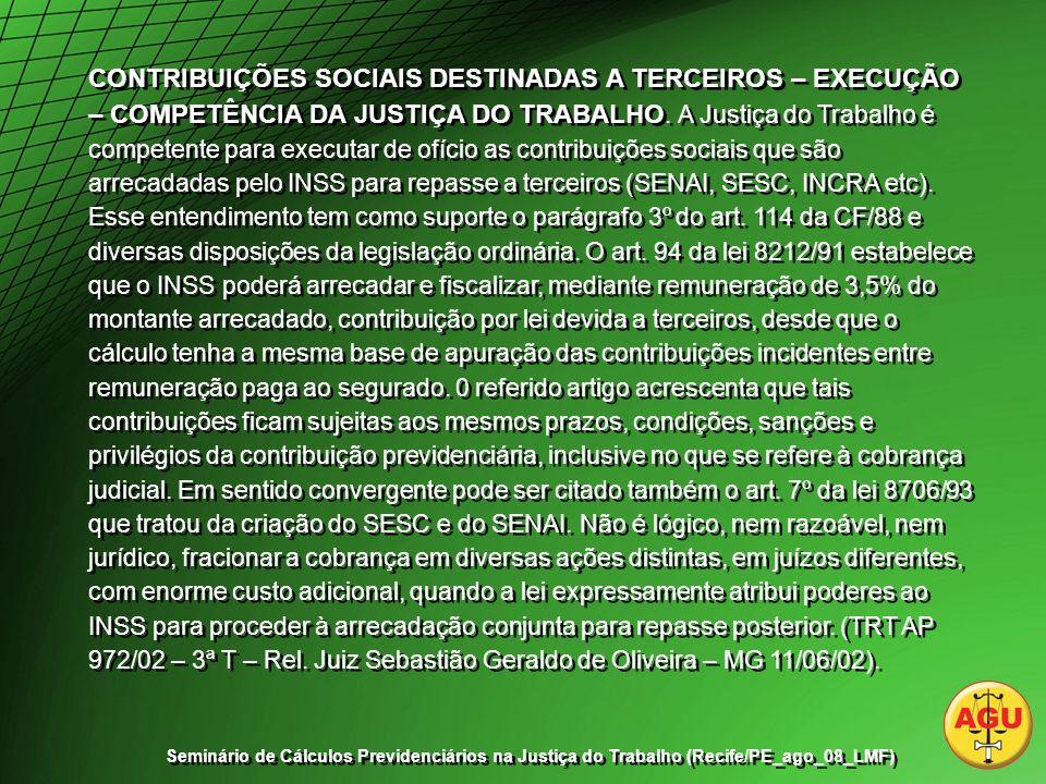 CONTRIBUIÇÕES SOCIAIS DESTINADAS A TERCEIROS – EXECUÇÃO – COMPETÊNCIA DA JUSTIÇA DO TRABALHO. A Justiça do Trabalho é competente para executar de ofício as contribuições sociais que são arrecadadas pelo INSS para repasse a terceiros (SENAI, SESC, INCRA etc). Esse entendimento tem como suporte o parágrafo 3º do art. 114 da CF/88 e diversas disposições da legislação ordinária. O art. 94 da lei 8212/91 estabelece que o INSS poderá arrecadar e fiscalizar, mediante remuneração de 3,5% do montante arrecadado, contribuição por lei devida a terceiros, desde que o cálculo tenha a mesma base de apuração das contribuições incidentes entre remuneração paga ao segurado. 0 referido artigo acrescenta que tais contribuições ficam sujeitas aos mesmos prazos, condições, sanções e privilégios da contribuição previdenciária, inclusive no que se refere à cobrança judicial. Em sentido convergente pode ser citado também o art. 7º da lei 8706/93 que tratou da criação do SESC e do SENAI. Não é lógico, nem razoável, nem jurídico, fracionar a cobrança em diversas ações distintas, em juízos diferentes, com enorme custo adicional, quando a lei expressamente atribui poderes ao INSS para proceder à arrecadação conjunta para repasse posterior. (TRT AP 972/02 – 3ª T – Rel. Juiz Sebastião Geraldo de Oliveira – MG 11/06/02).