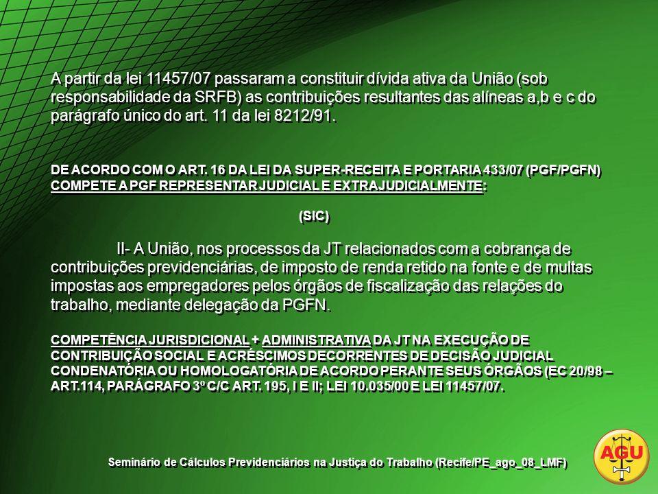 A partir da lei 11457/07 passaram a constituir dívida ativa da União (sob responsabilidade da SRFB) as contribuições resultantes das alíneas a,b e c do parágrafo único do art. 11 da lei 8212/91.