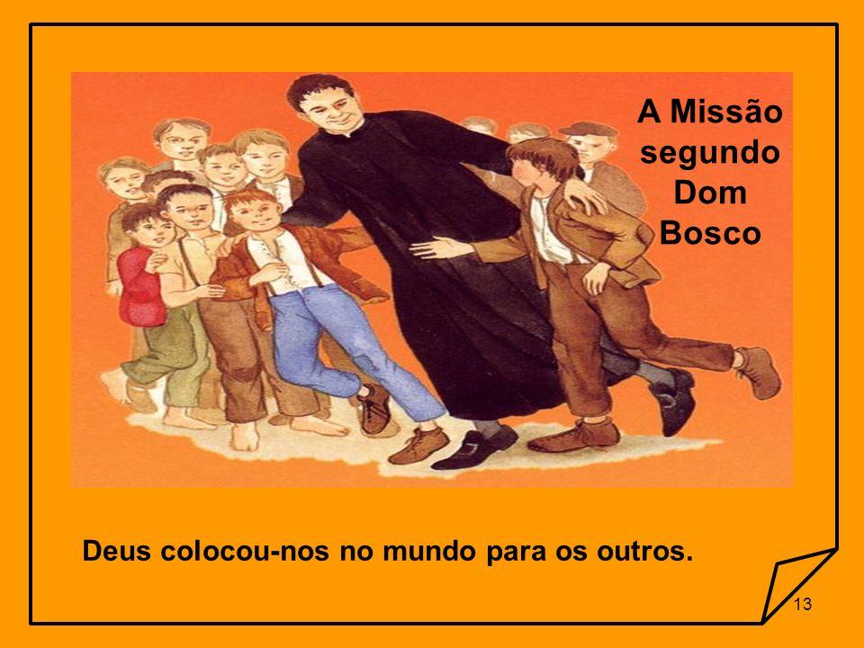 A Missão segundo Dom Bosco Deus colocou-nos no mundo para os outros.