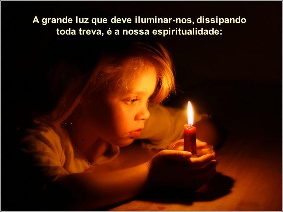 A grande luz que deve iluminar-nos, dissipando toda treva, é a nossa espiritualidade: