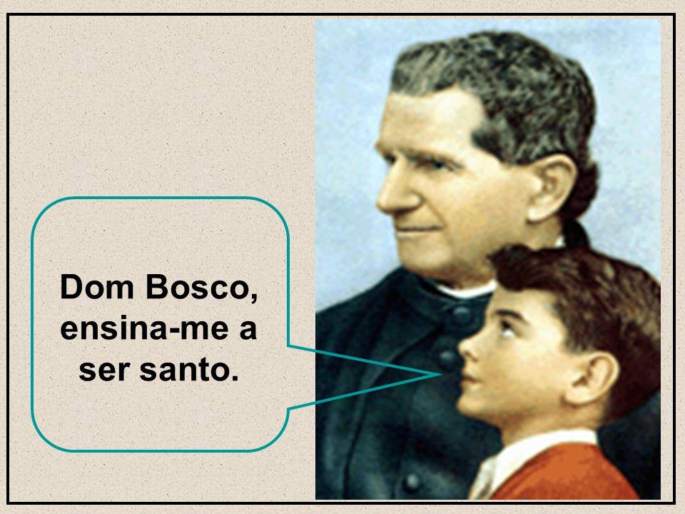 Dom Bosco, ensina-me a ser santo.