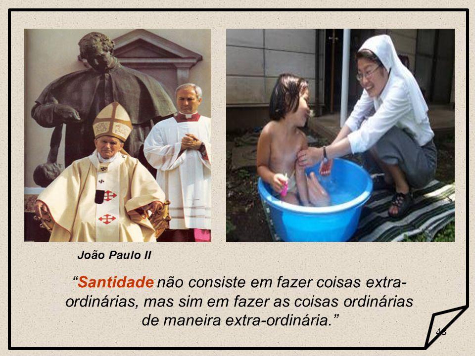 João Paulo II Santidade não consiste em fazer coisas extra-ordinárias, mas sim em fazer as coisas ordinárias de maneira extra-ordinária.