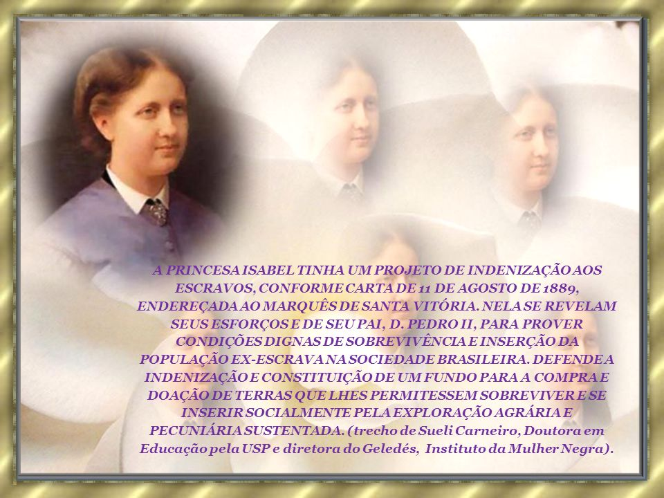 A PRINCESA ISABEL TINHA UM PROJETO DE INDENIZAÇÃO AOS ESCRAVOS, CONFORME CARTA DE 11 DE AGOSTO DE 1889, ENDEREÇADA AO MARQUÊS DE SANTA VITÓRIA.