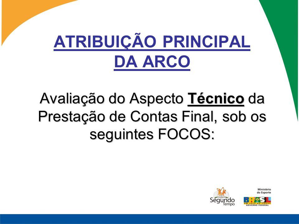 ATRIBUIÇÃO PRINCIPAL DA ARCO Avaliação do Aspecto Técnico da Prestação de Contas Final, sob os seguintes FOCOS: