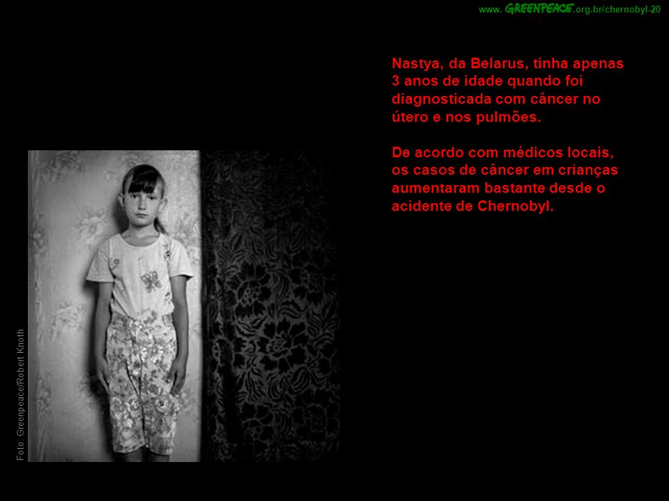 .org.br/chernobyl-20 www. Nastya, da Belarus, tinha apenas 3 anos de idade quando foi diagnosticada com câncer no útero e nos pulmões.