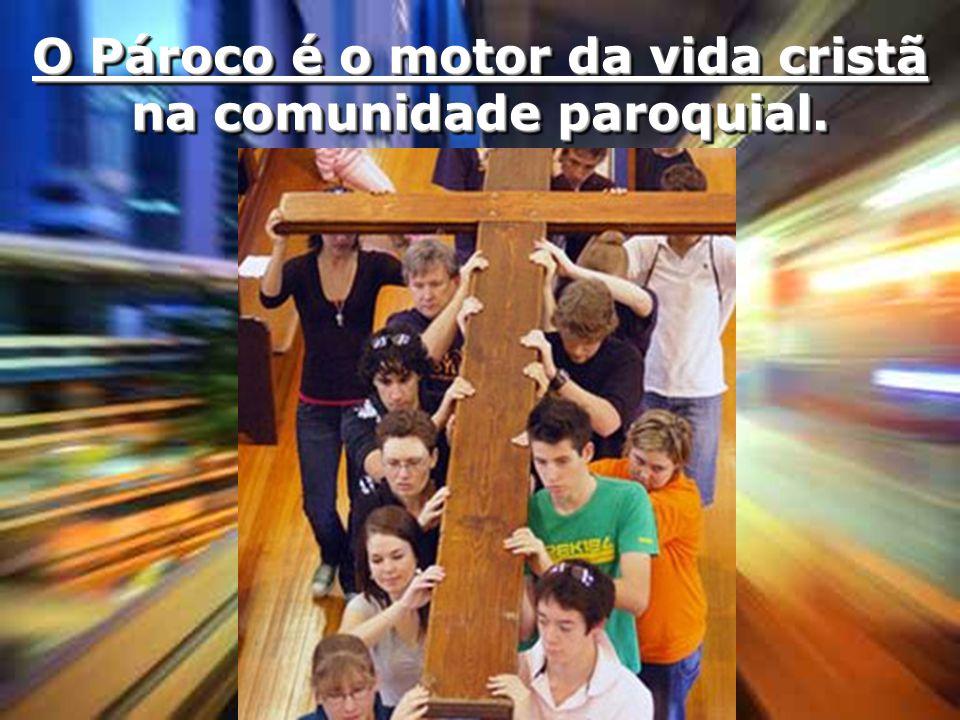 O Pároco é o motor da vida cristã na comunidade paroquial.