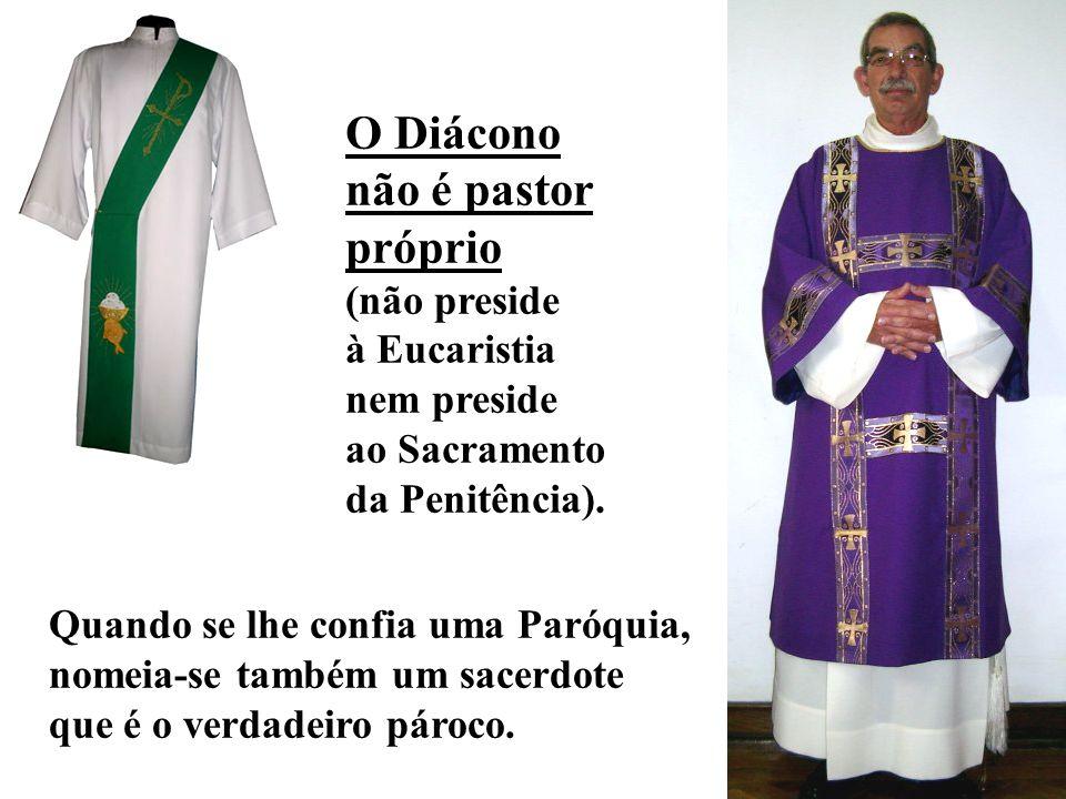 O Diácono não é pastor próprio (não preside à Eucaristia nem preside ao Sacramento da Penitência).