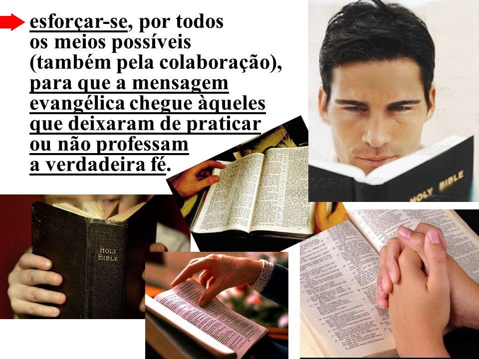 esforçar-se, por todos os meios possíveis (também pela colaboração), para que a mensagem evangélica chegue àqueles que deixaram de praticar ou não professam a verdadeira fé.
