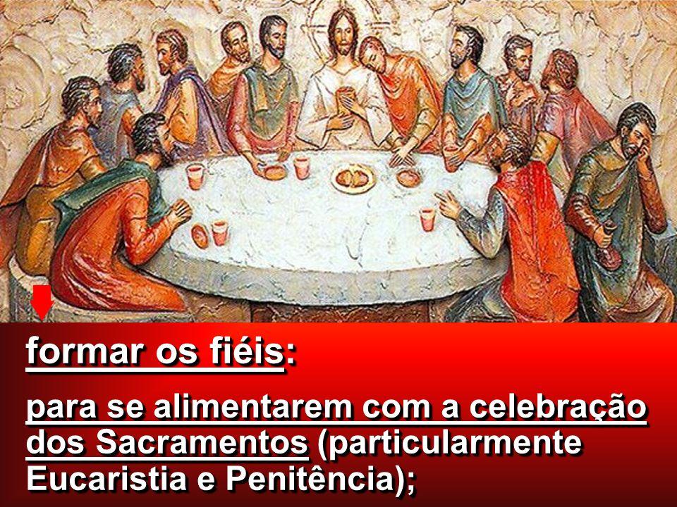 formar os fiéis: para se alimentarem com a celebração dos Sacramentos (particularmente Eucaristia e Penitência);