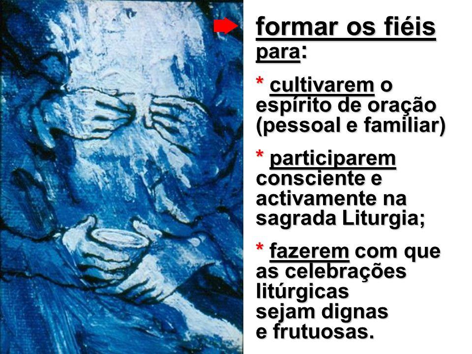 formar os fiéis para: * cultivarem o espírito de oração (pessoal e familiar) * participarem consciente e activamente na sagrada Liturgia;
