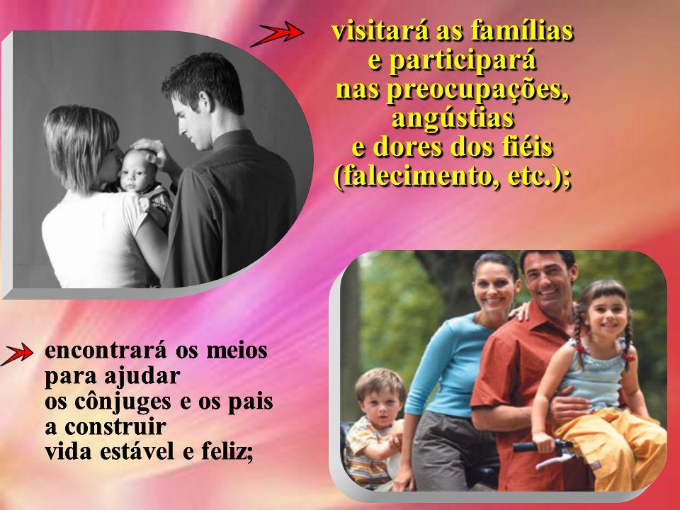 visitará as famílias e participará nas preocupações, angústias e dores dos fiéis (falecimento, etc.);