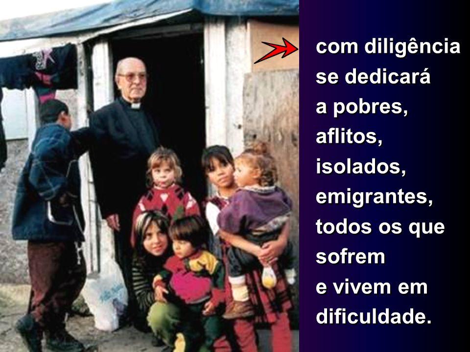 com diligência se dedicará a pobres, aflitos, isolados, emigrantes, todos os que sofrem e vivem em dificuldade.