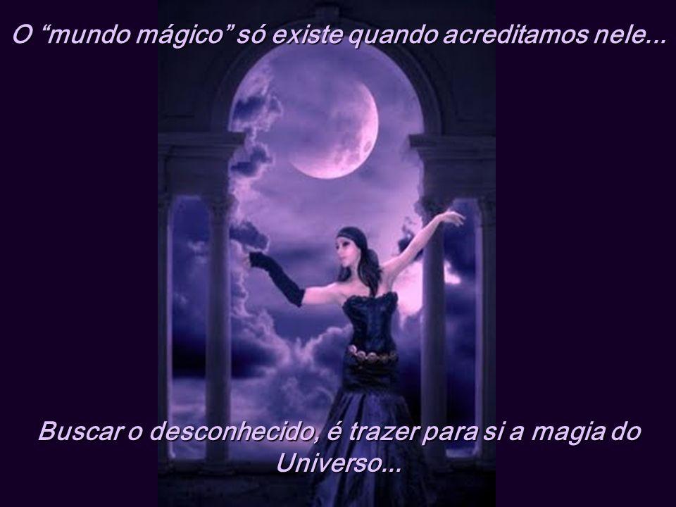O mundo mágico só existe quando acreditamos nele...